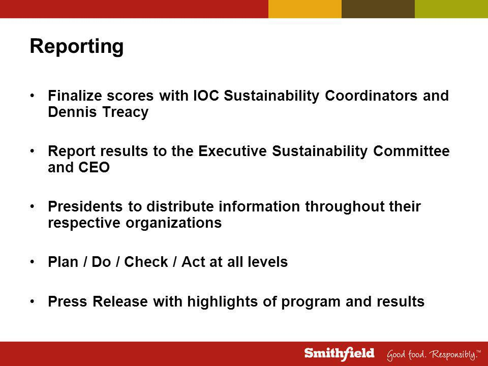 Reporting Finalize scores with IOC Sustainability Coordinators and Dennis Treacy Report results to the Executive Sustainability Committee and CEO Presidents to distribute information throughout their respective organizations Plan / Do / Check / Act at all levels Press Release with highlights of program and results