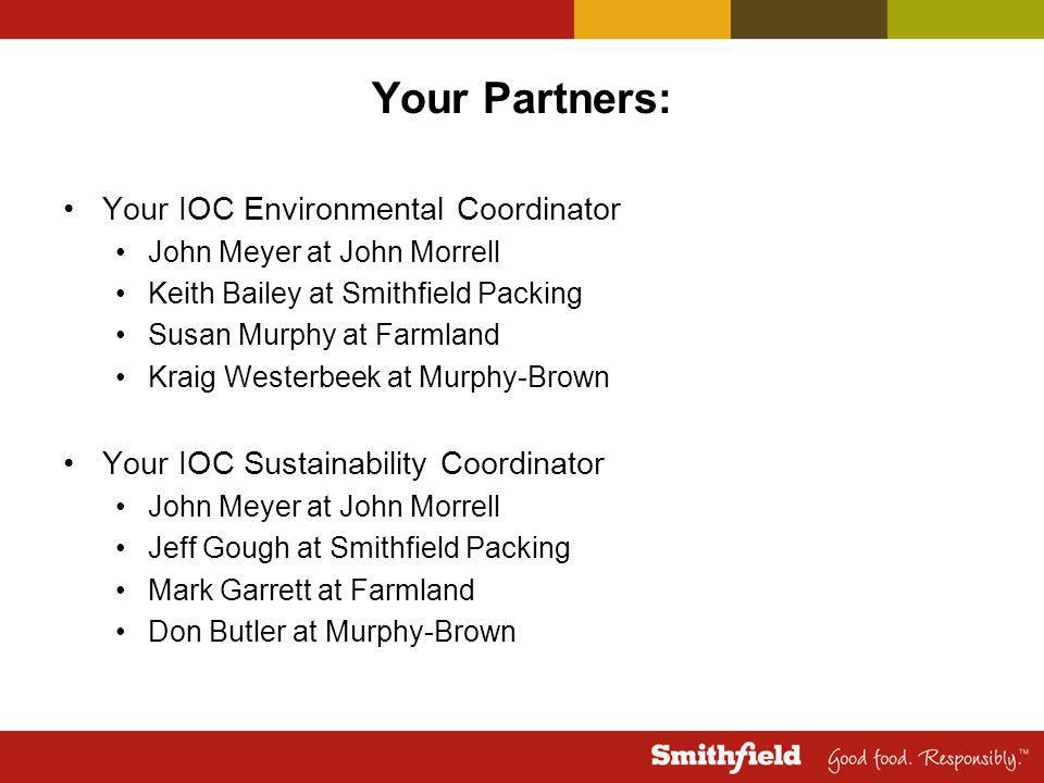 Your Partners: Your IOC Environmental Coordinator John Meyer at John Morrell Keith Bailey at Smithfield Packing Susan Murphy at Farmland Kraig Westerbeek at Murphy-Brown Your IOC Sustainability Coordinator John Meyer at John Morrell Jeff Gough at Smithfield Packing Mark Garrett at Farmland Don Butler at Murphy-Brown