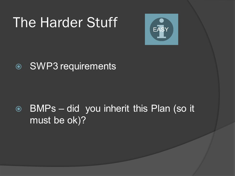The Harder Stuff  SWP3 requirements  BMPs – did you inherit this Plan (so it must be ok)? EASY