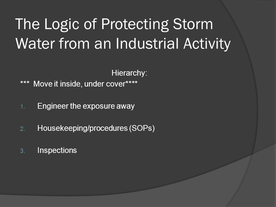 The Logic of Protecting Storm Water from an Industrial Activity Hierarchy: *** Move it inside, under cover**** 1.