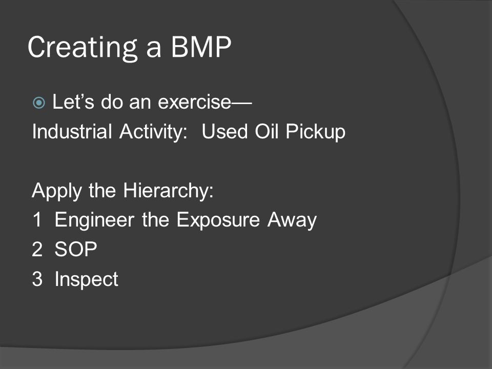 Creating a BMP  Let's do an exercise— Industrial Activity: Used Oil Pickup Apply the Hierarchy: 1 Engineer the Exposure Away 2 SOP 3 Inspect