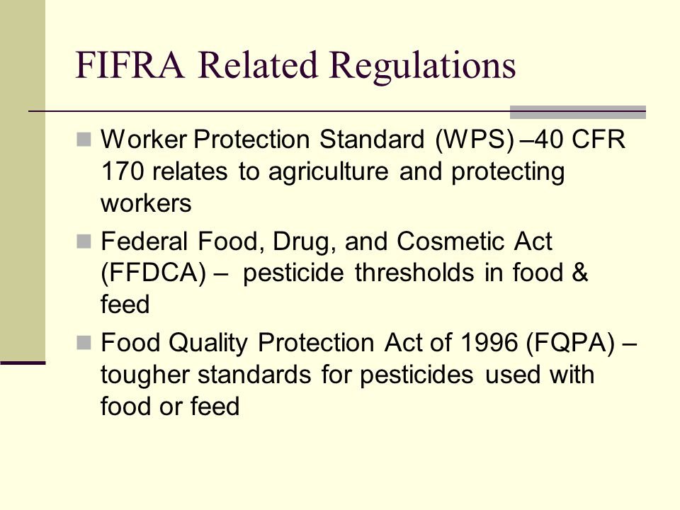 FIFRA Related Regulations Worker Protection Standard (WPS) –40 CFR 170 relates to agriculture and protecting workers Federal Food, Drug, and Cosmetic Act (FFDCA) – pesticide thresholds in food & feed Food Quality Protection Act of 1996 (FQPA) – tougher standards for pesticides used with food or feed