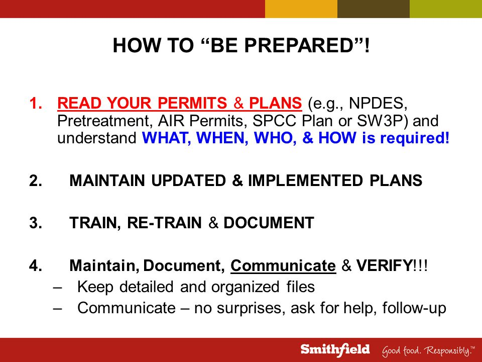 "HOW TO ""BE PREPARED""! 1.READ YOUR PERMITS & PLANS (e.g., NPDES, Pretreatment, AIR Permits, SPCC Plan or SW3P) and understand WHAT, WHEN, WHO, & HOW is"