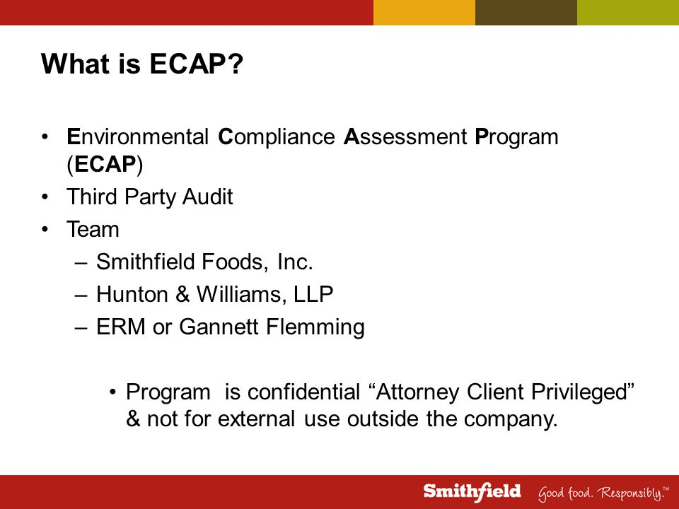 What is ECAP? Environmental Compliance Assessment Program (ECAP) Third Party Audit Team –Smithfield Foods, Inc. –Hunton & Williams, LLP –ERM or Gannet