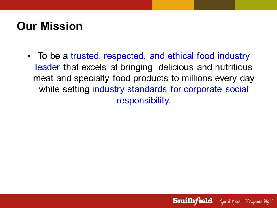 Our Mission To be a trusted, respected, and ethical food industry leader that excels at bringing delicious and nutritious meat and specialty food products to millions every day while setting industry standards for corporate social responsibility.