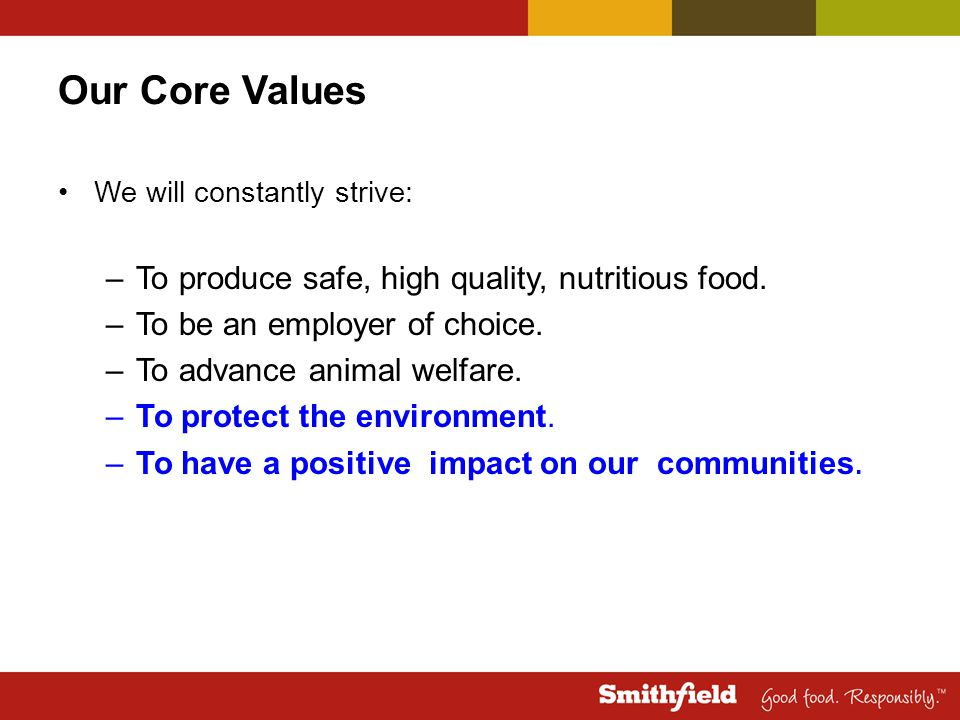 Our Core Values We will constantly strive: –To produce safe, high quality, nutritious food. –To be an employer of choice. –To advance animal welfare.