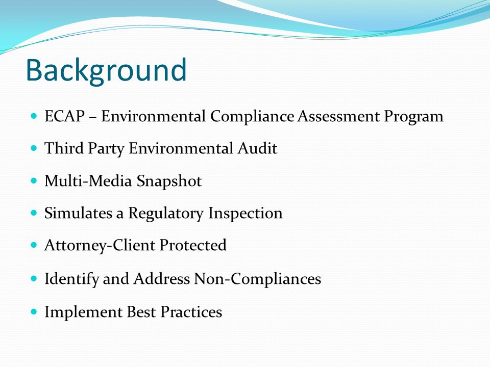 Background ECAP – Environmental Compliance Assessment Program Third Party Environmental Audit Multi-Media Snapshot Simulates a Regulatory Inspection Attorney-Client Protected Identify and Address Non-Compliances Implement Best Practices