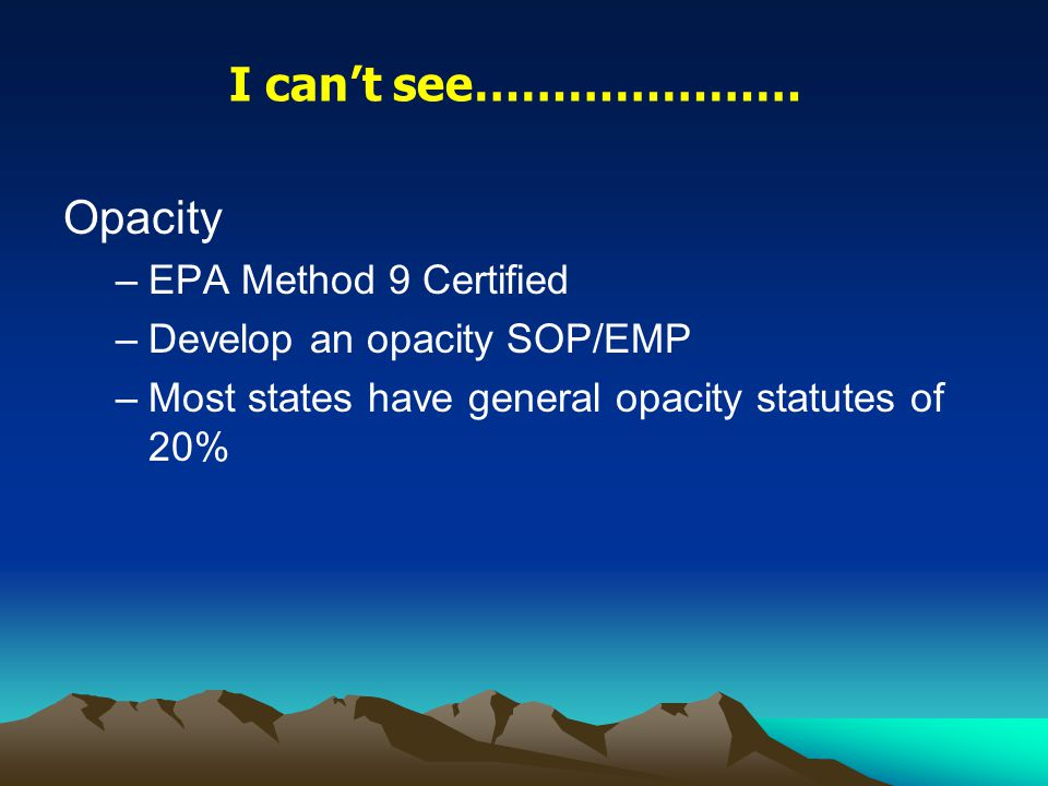 Opacity –EPA Method 9 Certified –Develop an opacity SOP/EMP –Most states have general opacity statutes of 20% I can't see…………………
