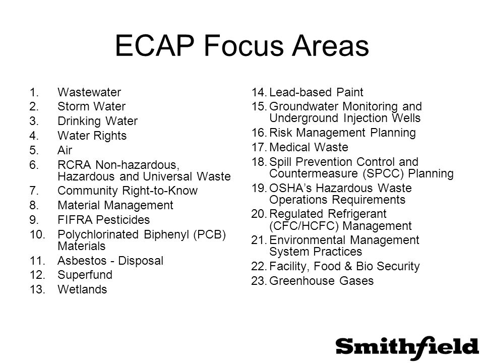 ECAP Focus Areas 1.Wastewater 2.Storm Water 3.Drinking Water 4.Water Rights 5.Air 6.RCRA Non-hazardous, Hazardous and Universal Waste 7.Community Right-to-Know 8.Material Management 9.FIFRA Pesticides 10.Polychlorinated Biphenyl (PCB) Materials 11.Asbestos - Disposal 12.Superfund 13.Wetlands 14.Lead-based Paint 15.Groundwater Monitoring and Underground Injection Wells 16.Risk Management Planning 17.Medical Waste 18.Spill Prevention Control and Countermeasure (SPCC) Planning 19.OSHA's Hazardous Waste Operations Requirements 20.Regulated Refrigerant (CFC/HCFC) Management 21.Environmental Management System Practices 22.Facility, Food & Bio Security 23.Greenhouse Gases