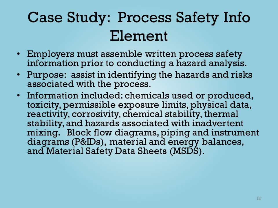 Case Study: Process Safety Info Element Employers must assemble written process safety information prior to conducting a hazard analysis. Purpose: ass