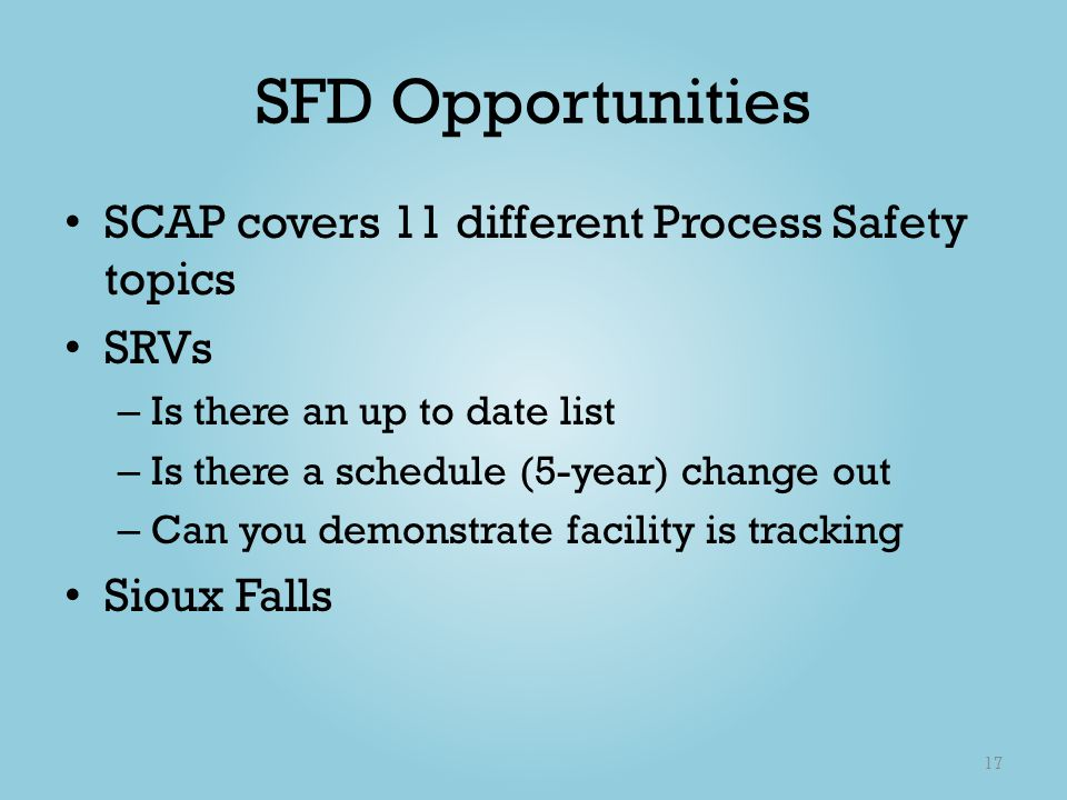 SFD Opportunities SCAP covers 11 different Process Safety topics SRVs – Is there an up to date list – Is there a schedule (5-year) change out – Can yo