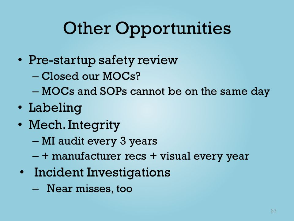 Other Opportunities Pre-startup safety review – Closed our MOCs? – MOCs and SOPs cannot be on the same day Labeling Mech. Integrity – MI audit every 3