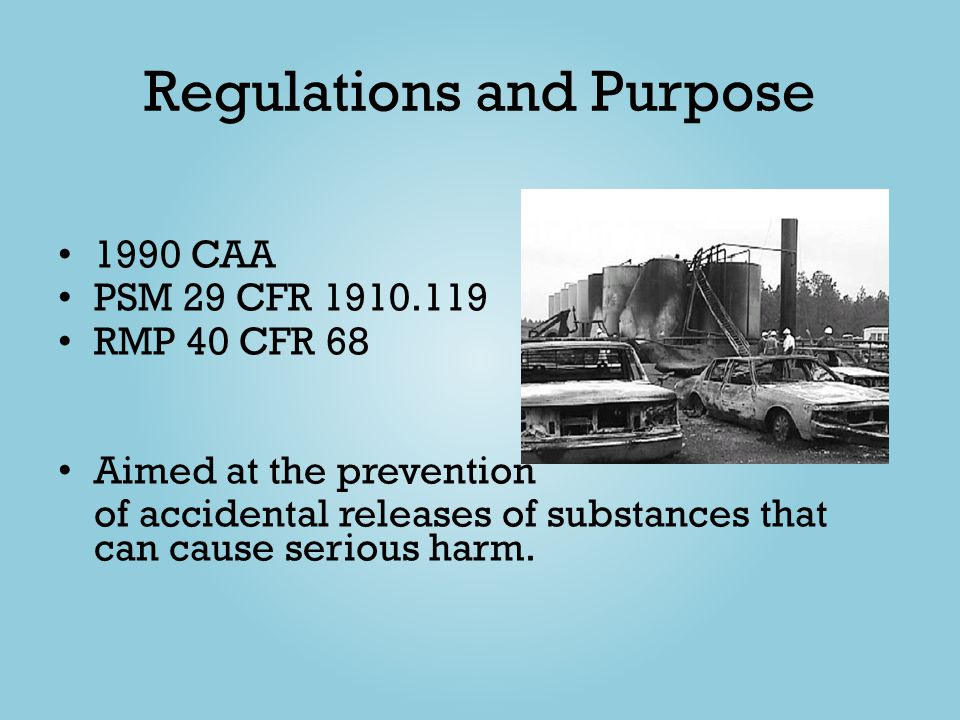 Regulations and Purpose 1990 CAA PSM 29 CFR 1910.119 RMP 40 CFR 68 Aimed at the prevention of accidental releases of substances that can cause serious