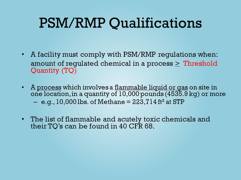 PSM/RMP Qualifications A facility must comply with PSM/RMP regulations when: amount of regulated chemical in a process > Threshold Quantity (TQ) A pro