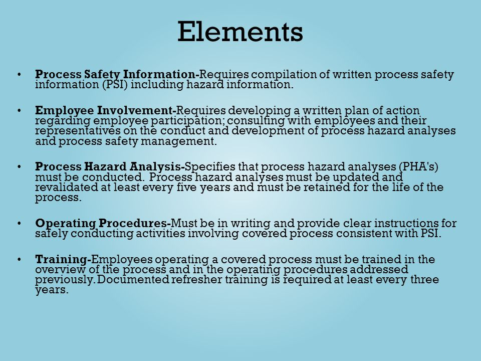 Elements Process Safety Information-Requires compilation of written process safety information (PSI) including hazard information. Employee Involvemen