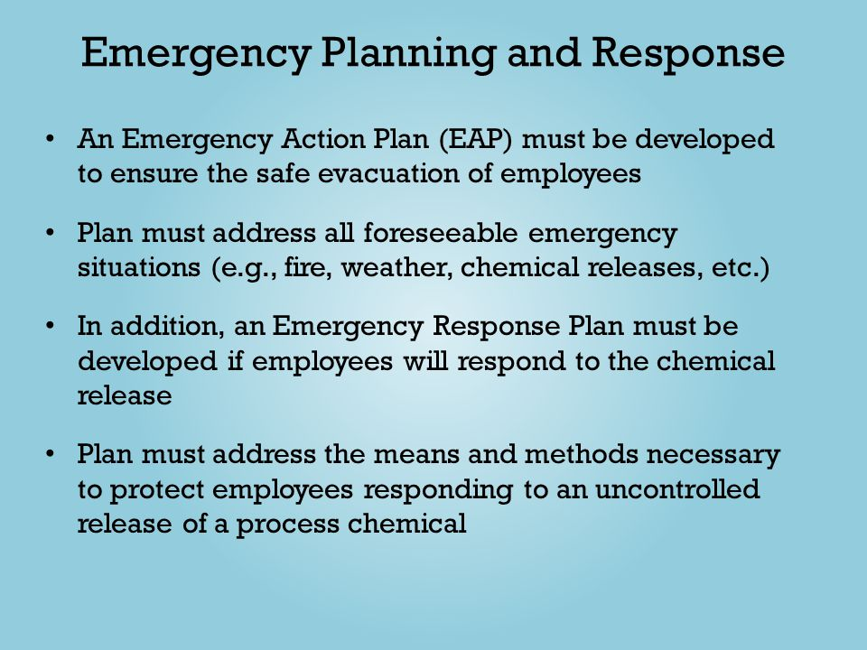 Emergency Planning and Response An Emergency Action Plan (EAP) must be developed to ensure the safe evacuation of employees Plan must address all fore