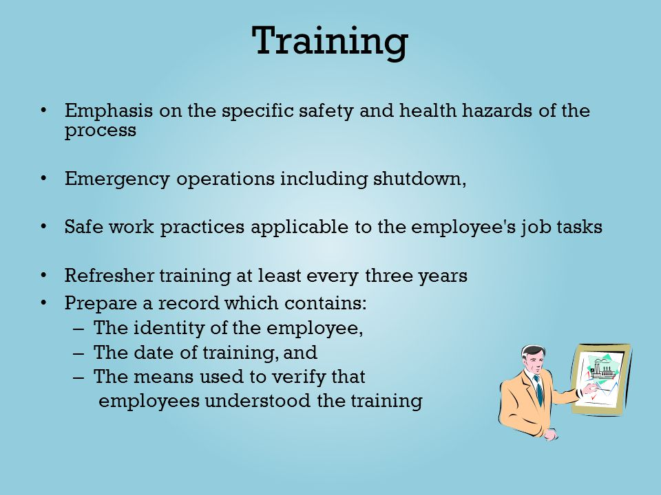 Training Emphasis on the specific safety and health hazards of the process Emergency operations including shutdown, Safe work practices applicable to