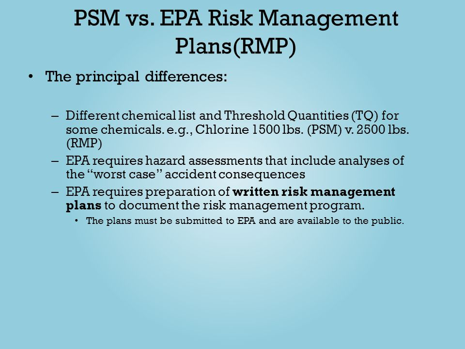PSM vs. EPA Risk Management Plans(RMP) The principal differences: – Different chemical list and Threshold Quantities (TQ) for some chemicals. e.g., Ch