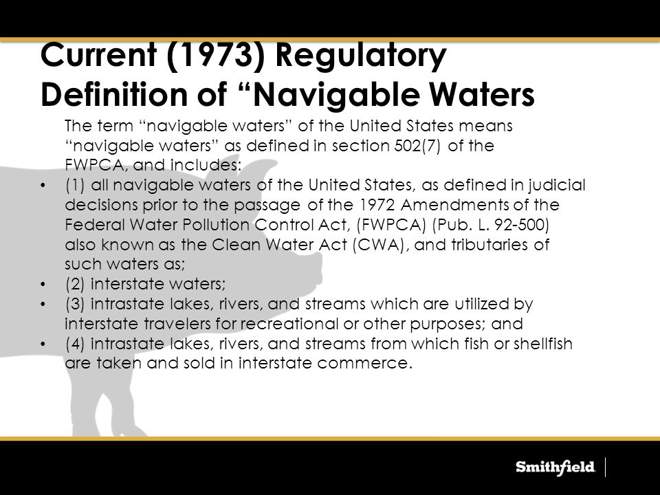 Current (1973) Regulatory Definition of Navigable Waters The term navigable waters of the United States means navigable waters as defined in section 502(7) of the FWPCA, and includes: (1) all navigable waters of the United States, as defined in judicial decisions prior to the passage of the 1972 Amendments of the Federal Water Pollution Control Act, (FWPCA) (Pub.