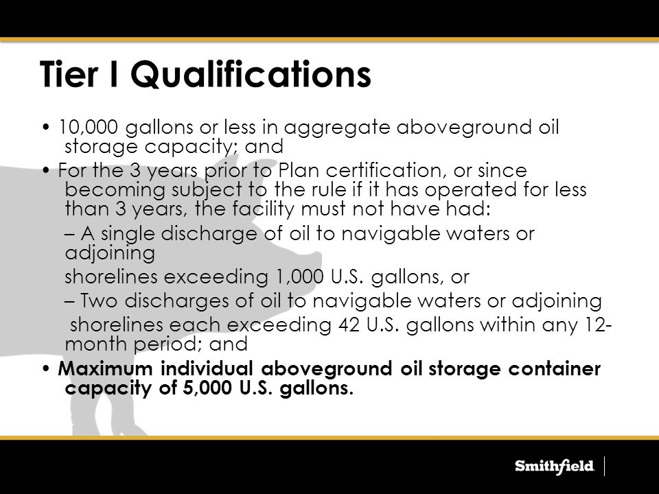 Tier I Qualifications 10,000 gallons or less in aggregate aboveground oil storage capacity; and For the 3 years prior to Plan certification, or since becoming subject to the rule if it has operated for less than 3 years, the facility must not have had: – A single discharge of oil to navigable waters or adjoining shorelines exceeding 1,000 U.S.