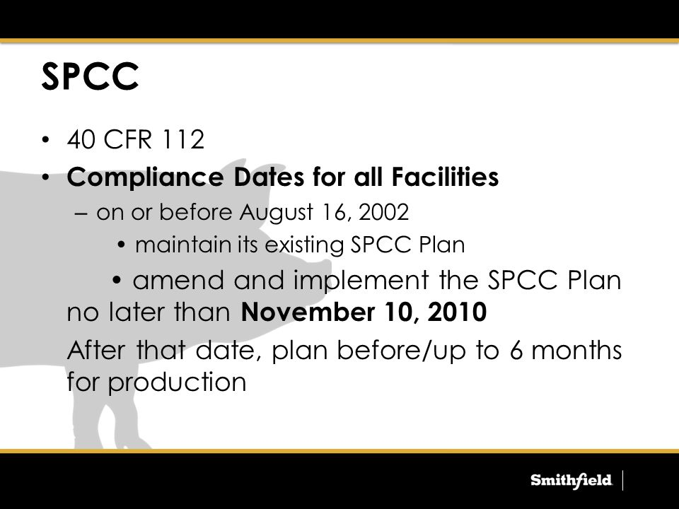 40 CFR 112 Compliance Dates for all Facilities – on or before August 16, 2002 maintain its existing SPCC Plan amend and implement the SPCC Plan no later than November 10, 2010 After that date, plan before/up to 6 months for production