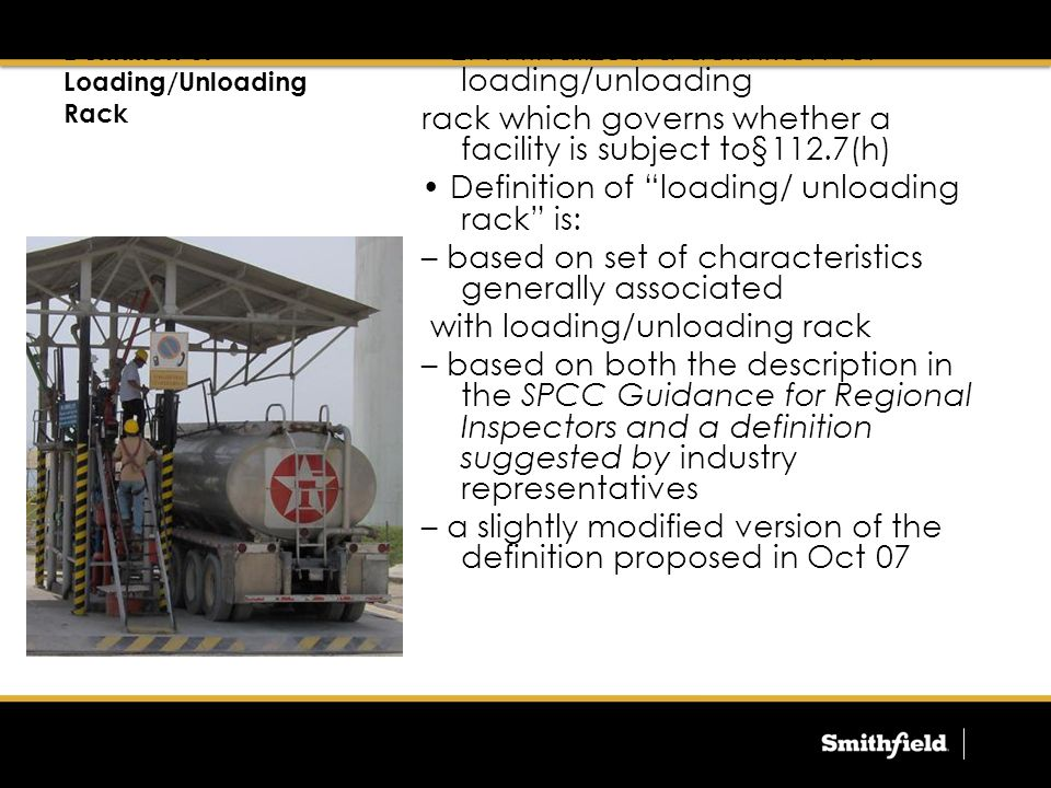 Definition of Loading/Unloading Rack EPA finalized a definition for loading/unloading rack which governs whether a facility is subject to§112.7(h) Definition of loading/ unloading rack is: – based on set of characteristics generally associated with loading/unloading rack – based on both the description in the SPCC Guidance for Regional Inspectors and a definition suggested by industry representatives – a slightly modified version of the definition proposed in Oct 07