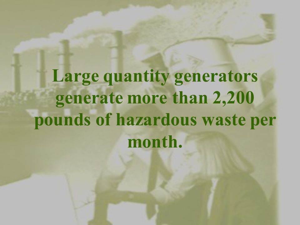 Small quantity generators generate between 220 pounds and 2,200 pounds of hazardous waste per month.