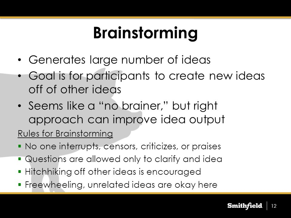 Brainstorming Generates large number of ideas Goal is for participants to create new ideas off of other ideas Seems like a no brainer, but right approach can improve idea output Rules for Brainstorming  No one interrupts, censors, criticizes, or praises  Questions are allowed only to clarify and idea  Hitchhiking off other ideas is encouraged  Freewheeling, unrelated ideas are okay here 12