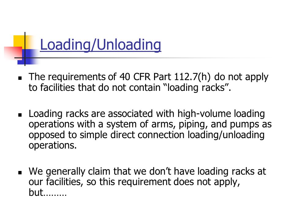 "Loading/Unloading The requirements of 40 CFR Part 112.7(h) do not apply to facilities that do not contain ""loading racks"". Loading racks are associate"