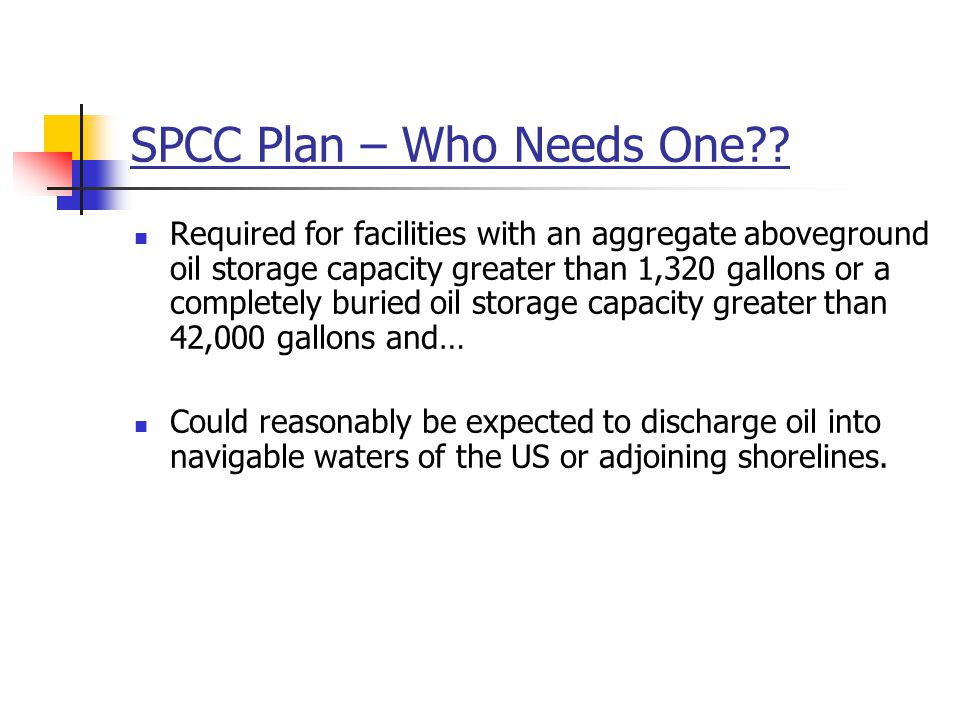 SPCC Plan – Who Needs One?? Required for facilities with an aggregate aboveground oil storage capacity greater than 1,320 gallons or a completely buri