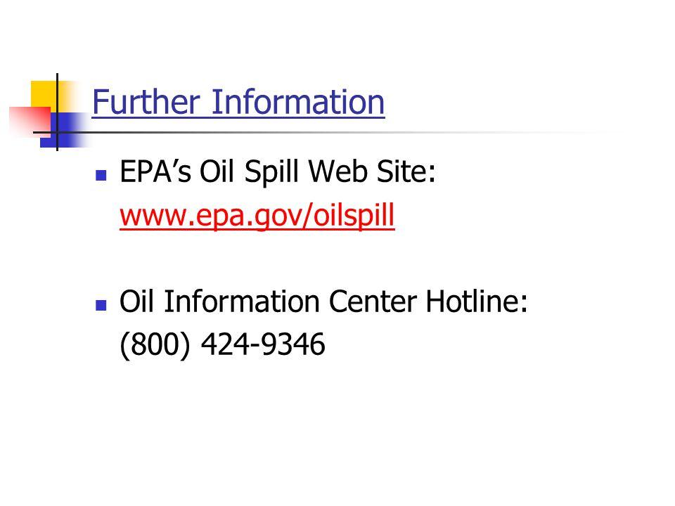 Further Information EPA's Oil Spill Web Site: www.epa.gov/oilspill Oil Information Center Hotline: (800) 424-9346