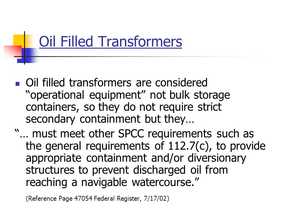 "Oil Filled Transformers Oil filled transformers are considered ""operational equipment"" not bulk storage containers, so they do not require strict seco"