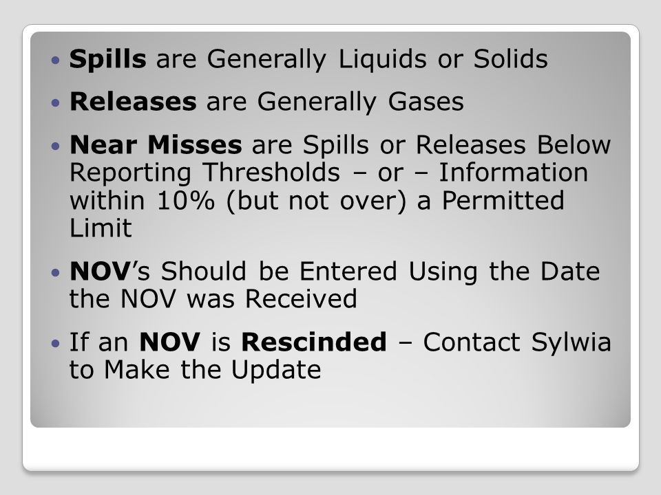 Spills are Generally Liquids or Solids Releases are Generally Gases Near Misses are Spills or Releases Below Reporting Thresholds – or – Information within 10% (but not over) a Permitted Limit NOV's Should be Entered Using the Date the NOV was Received If an NOV is Rescinded – Contact Sylwia to Make the Update