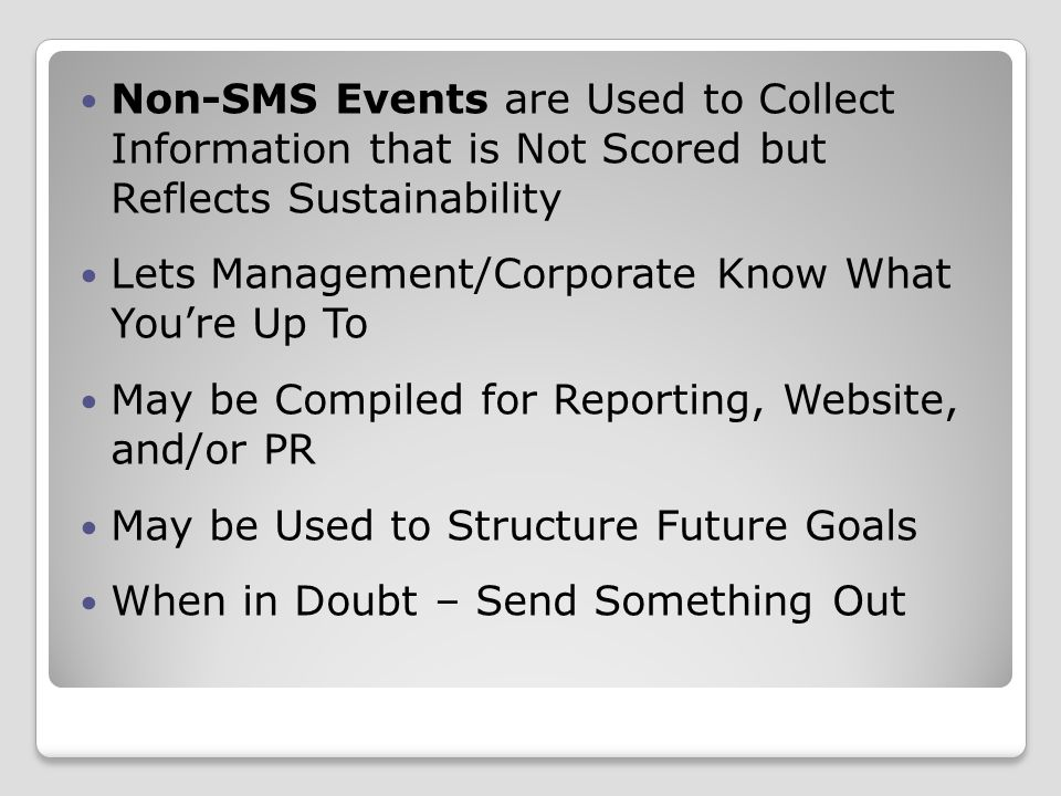 Non-SMS Events are Used to Collect Information that is Not Scored but Reflects Sustainability Lets Management/Corporate Know What You're Up To May be Compiled for Reporting, Website, and/or PR May be Used to Structure Future Goals When in Doubt – Send Something Out