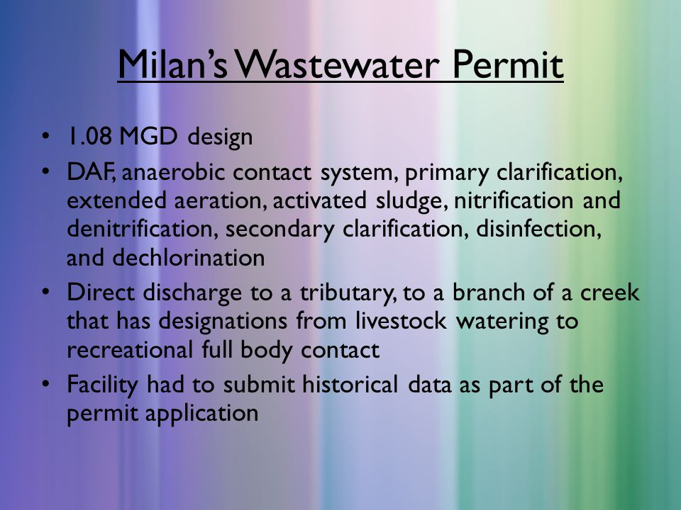 Milan's Wastewater Permit 1.08 MGD design DAF, anaerobic contact system, primary clarification, extended aeration, activated sludge, nitrification and denitrification, secondary clarification, disinfection, and dechlorination Direct discharge to a tributary, to a branch of a creek that has designations from livestock watering to recreational full body contact Facility had to submit historical data as part of the permit application