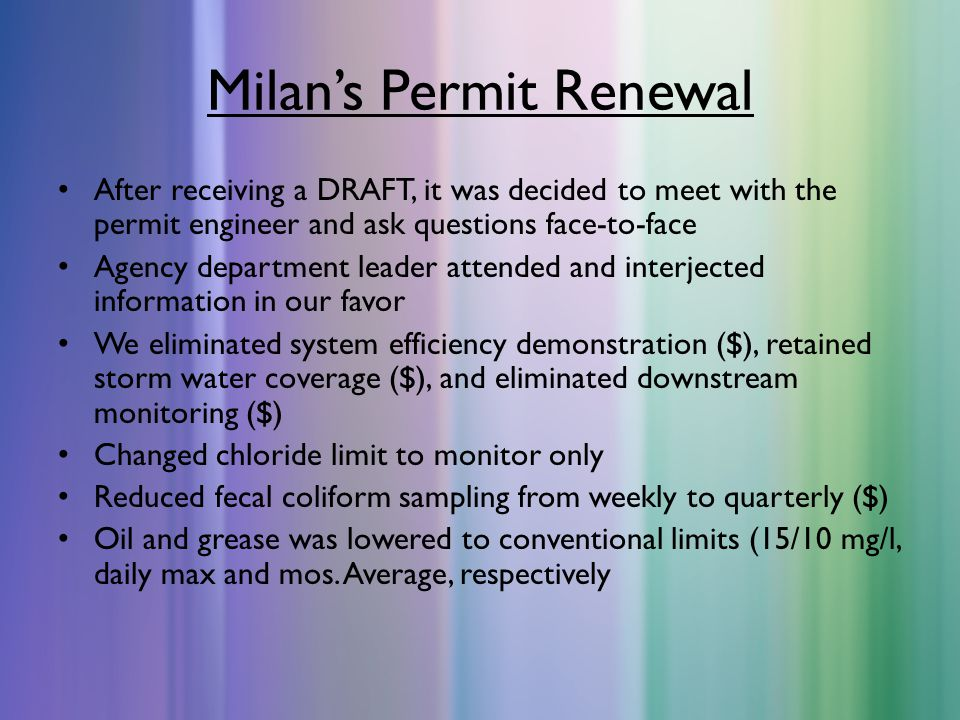 Milan's Permit Renewal After receiving a DRAFT, it was decided to meet with the permit engineer and ask questions face-to-face Agency department leader attended and interjected information in our favor We eliminated system efficiency demonstration ($), retained storm water coverage ($), and eliminated downstream monitoring ($) Changed chloride limit to monitor only Reduced fecal coliform sampling from weekly to quarterly ($) Oil and grease was lowered to conventional limits (15/10 mg/l, daily max and mos.