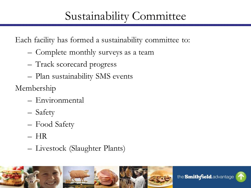 Sustainability Committee Each facility has formed a sustainability committee to: –Complete monthly surveys as a team –Track scorecard progress –Plan sustainability SMS events Membership –Environmental –Safety –Food Safety –HR –Livestock (Slaughter Plants)