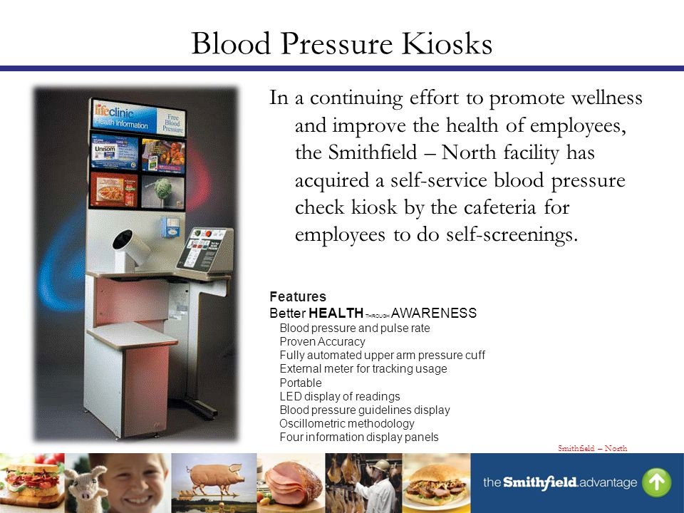 Blood Pressure Kiosks In a continuing effort to promote wellness and improve the health of employees, the Smithfield – North facility has acquired a self-service blood pressure check kiosk by the cafeteria for employees to do self-screenings.