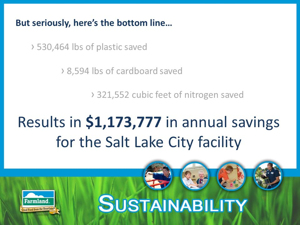 But seriously, here's the bottom line… › 530,464 lbs of plastic saved › 8,594 lbs of cardboard saved › 321,552 cubic feet of nitrogen saved Results in $1,173,777 in annual savings for the Salt Lake City facility