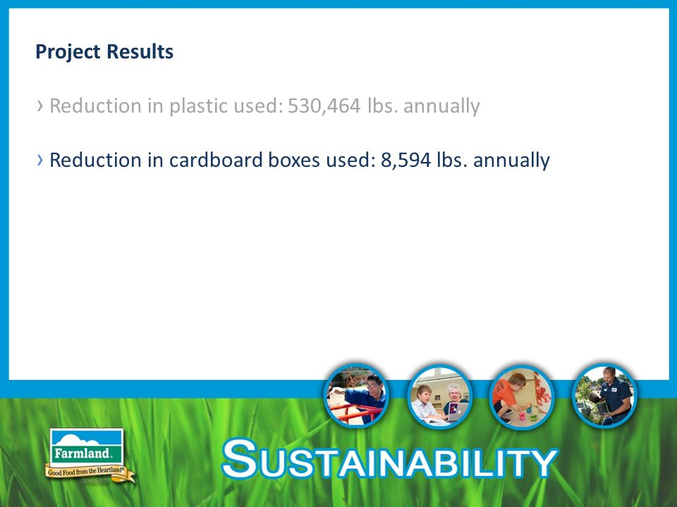 Project Results › Reduction in plastic used: 530,464 lbs. annually › Reduction in cardboard boxes used: 8,594 lbs. annually