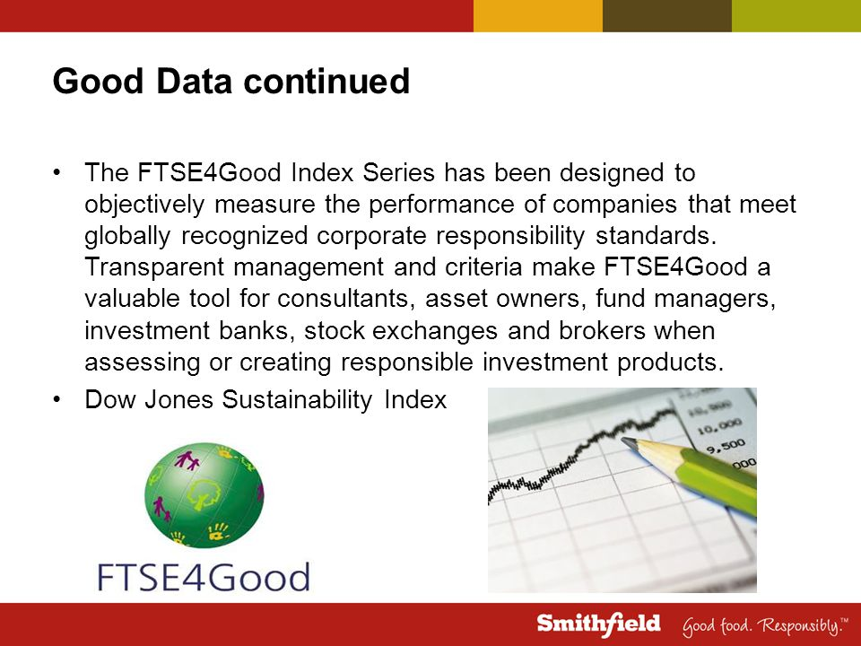 Good Data continued The FTSE4Good Index Series has been designed to objectively measure the performance of companies that meet globally recognized corporate responsibility standards.