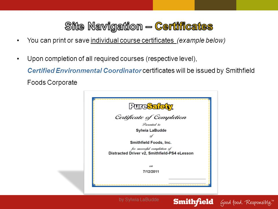 You can print or save individual course certificates (example below) Upon completion of all required courses (respective level), Certified Environmental Coordinator certificates will be issued by Smithfield Foods Corporate by Sylwia LaBudde