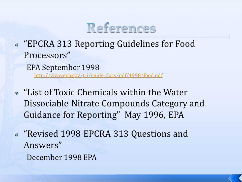  EPCRA 313 Reporting Guidelines for Food Processors EPA September 1998 http://www.epa.gov/tri/guide_docs/pdf/1998/food.pdf http://www.epa.gov/tri/guide_docs/pdf/1998/food.pdf  List of Toxic Chemicals within the Water Dissociable Nitrate Compounds Category and Guidance for Reporting May 1996, EPA  Revised 1998 EPCRA 313 Questions and Answers December 1998 EPA