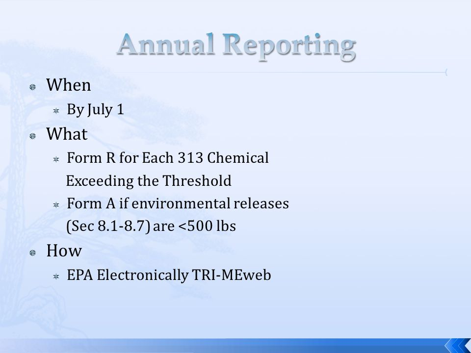  When  By July 1  What  Form R for Each 313 Chemical Exceeding the Threshold  Form A if environmental releases (Sec 8.1-8.7) are <500 lbs  How  EPA Electronically TRI-MEweb