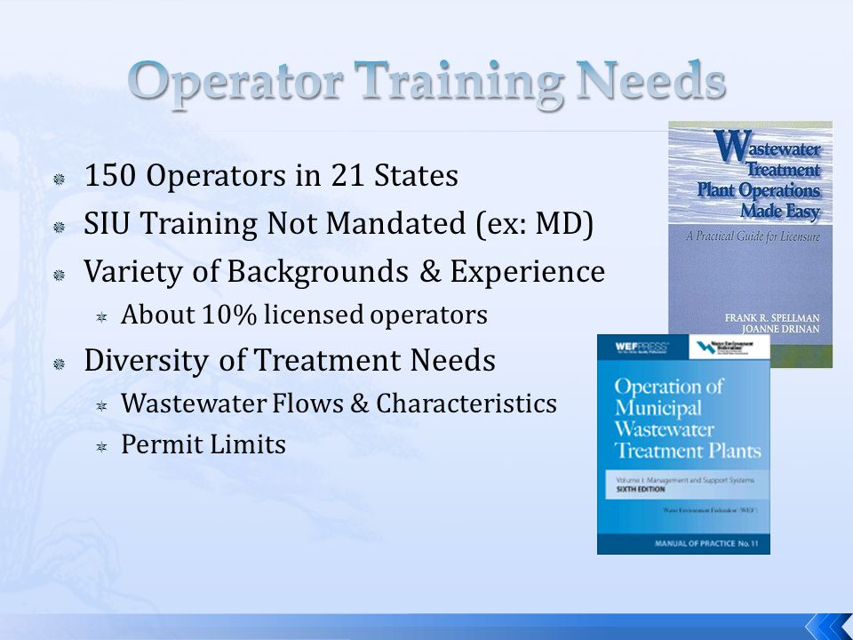  150 Operators in 21 States  SIU Training Not Mandated (ex: MD)  Variety of Backgrounds & Experience  About 10% licensed operators  Diversity of Treatment Needs  Wastewater Flows & Characteristics  Permit Limits