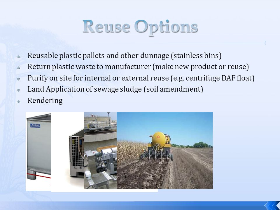  Reusable plastic pallets and other dunnage (stainless bins)  Return plastic waste to manufacturer (make new product or reuse)  Purify on site for internal or external reuse (e.g.