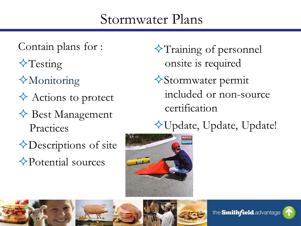 Stormwater Plans Contain plans for :  Testing  Monitoring  Actions to protect  Best Management Practices  Descriptions of site  Potential sources  Training of personnel onsite is required  Stormwater permit included or non-source certification  Update, Update, Update!