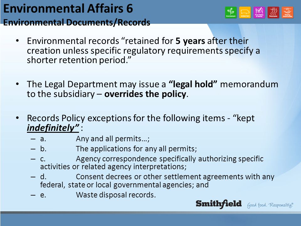 Environmental Affairs 6 Environmental Documents/Records Environmental records retained for 5 years after their creation unless specific regulatory requirements specify a shorter retention period. The Legal Department may issue a legal hold memorandum to the subsidiary – overrides the policy.