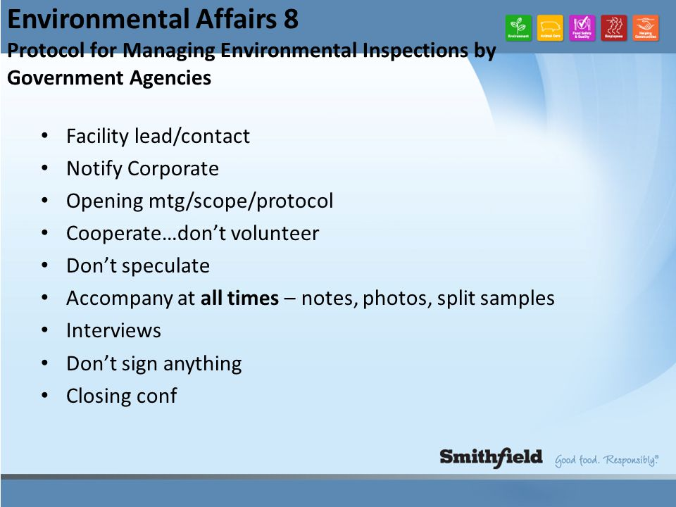Environmental Affairs 8 Protocol for Managing Environmental Inspections by Government Agencies Facility lead/contact Notify Corporate Opening mtg/scope/protocol Cooperate…don't volunteer Don't speculate Accompany at all times – notes, photos, split samples Interviews Don't sign anything Closing conf