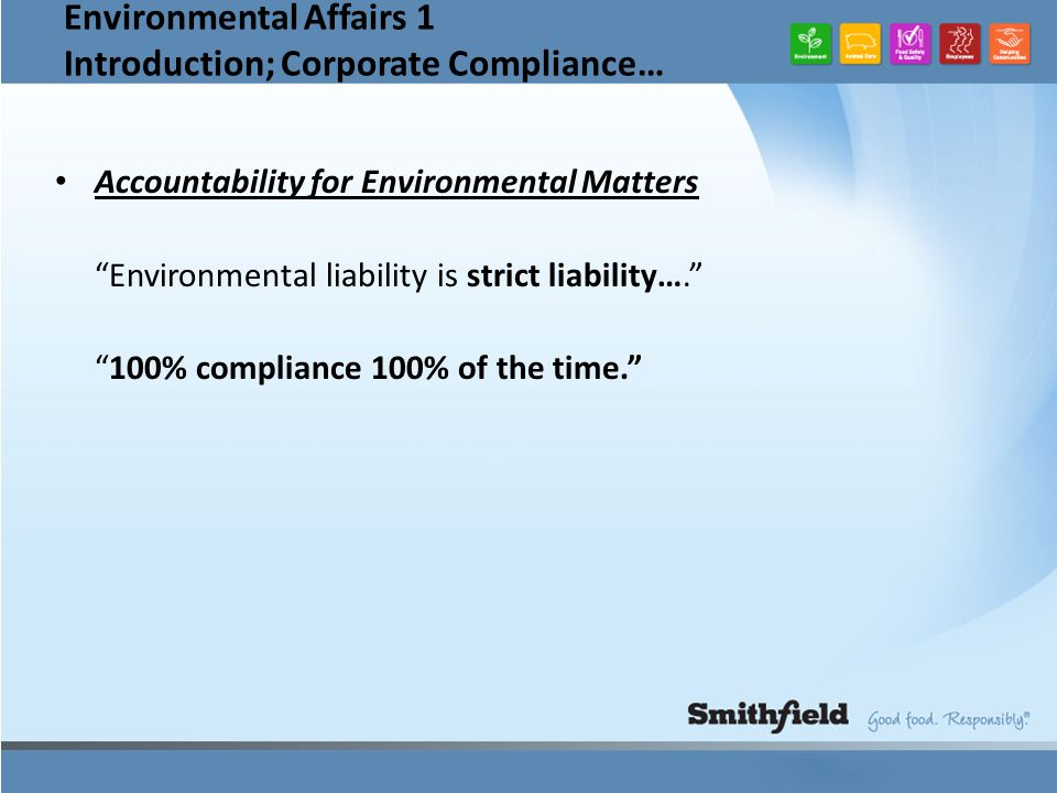 Environmental Affairs 1 Introduction; Corporate Compliance… Accountability for Environmental Matters Environmental liability is strict liability…. 100% compliance 100% of the time.